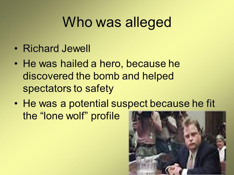 Who was alleged Richard Jewell He was hailed a hero, because he discovered the bomb and helped spectators to safety He was a potential suspect because he fit the lone wolf profile