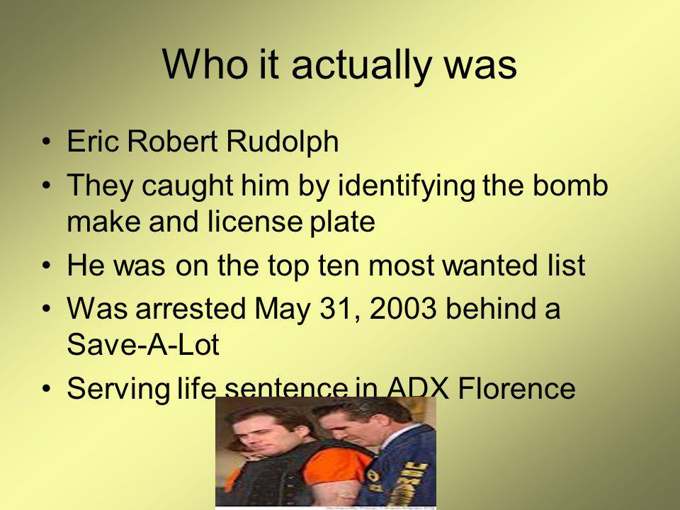 Who it actually was Eric Robert Rudolph They caught him by identifying the bomb make and license plate He was on the top ten most wanted list Was arrested May 31, 2003 behind a Save-A-Lot Serving life sentence in ADX Florence