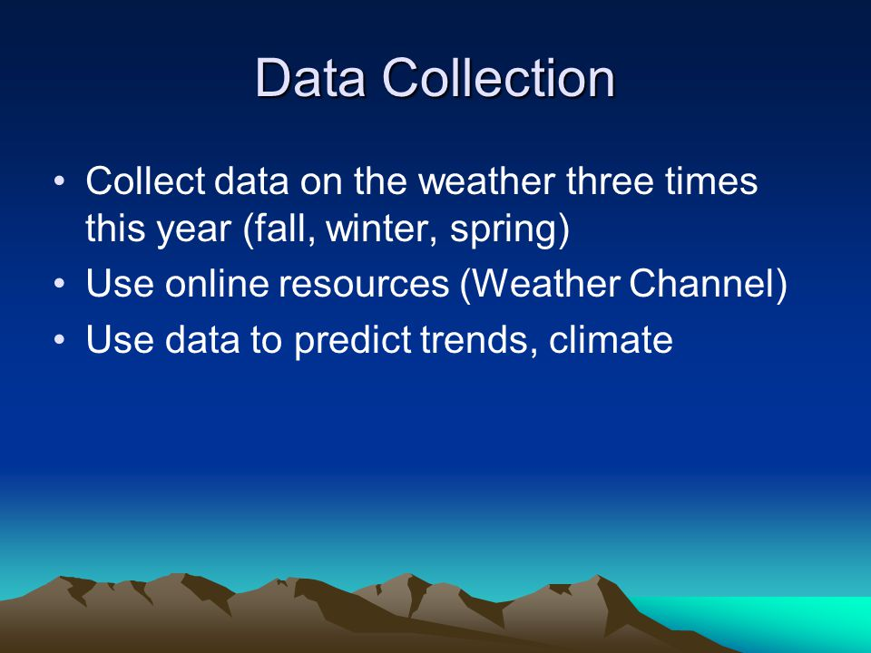 Data Collection Collect data on the weather three times this year (fall, winter, spring) Use online resources (Weather Channel) Use data to predict tr