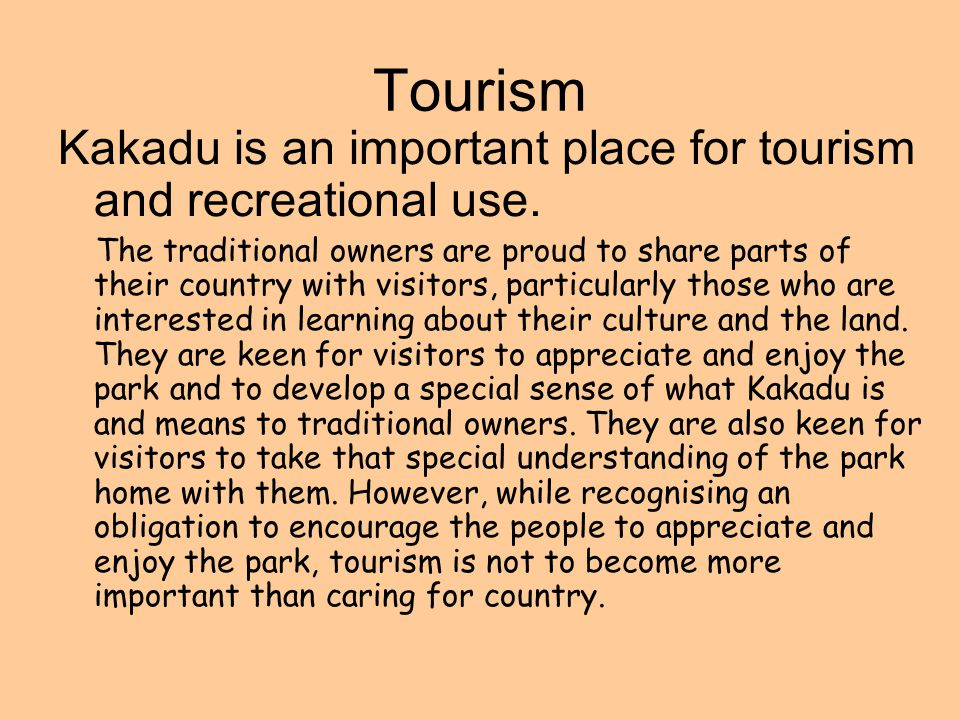 Tourism Kakadu is an important place for tourism and recreational use. The traditional owners are proud to share parts of their country with visitors,