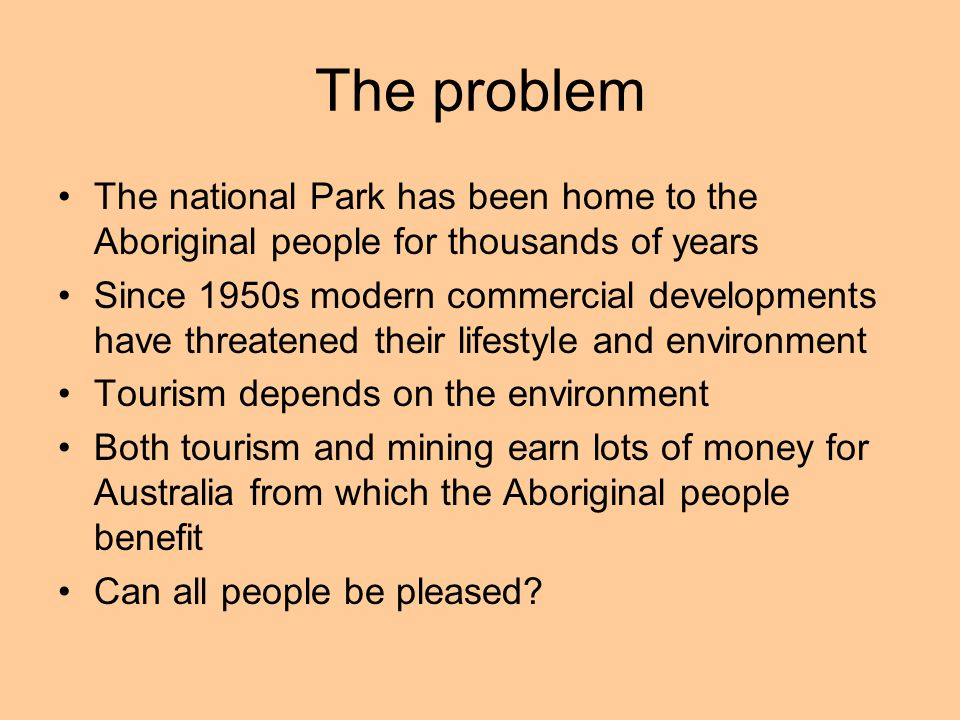 The problem The national Park has been home to the Aboriginal people for thousands of years Since 1950s modern commercial developments have threatened their lifestyle and environment Tourism depends on the environment Both tourism and mining earn lots of money for Australia from which the Aboriginal people benefit Can all people be pleased?