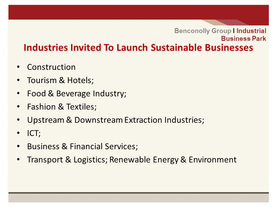Industries Invited To Launch Sustainable Businesses Construction Tourism & Hotels; Food & Beverage Industry; Fashion & Textiles; Upstream & Downstream Extraction Industries; ICT; Business & Financial Services; Transport & Logistics; Renewable Energy & Environment Benconolly Group I Industrial Business Park