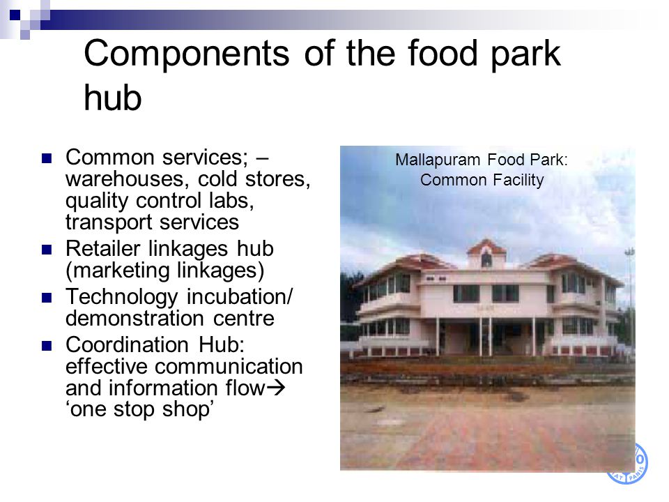 Components of the food park hub Common services; – warehouses, cold stores, quality control labs, transport services Retailer linkages hub (marketing