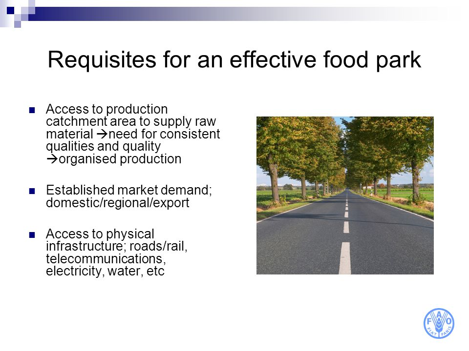 Requisites for an effective food park Access to production catchment area to supply raw material need for consistent qualities and quality organised p