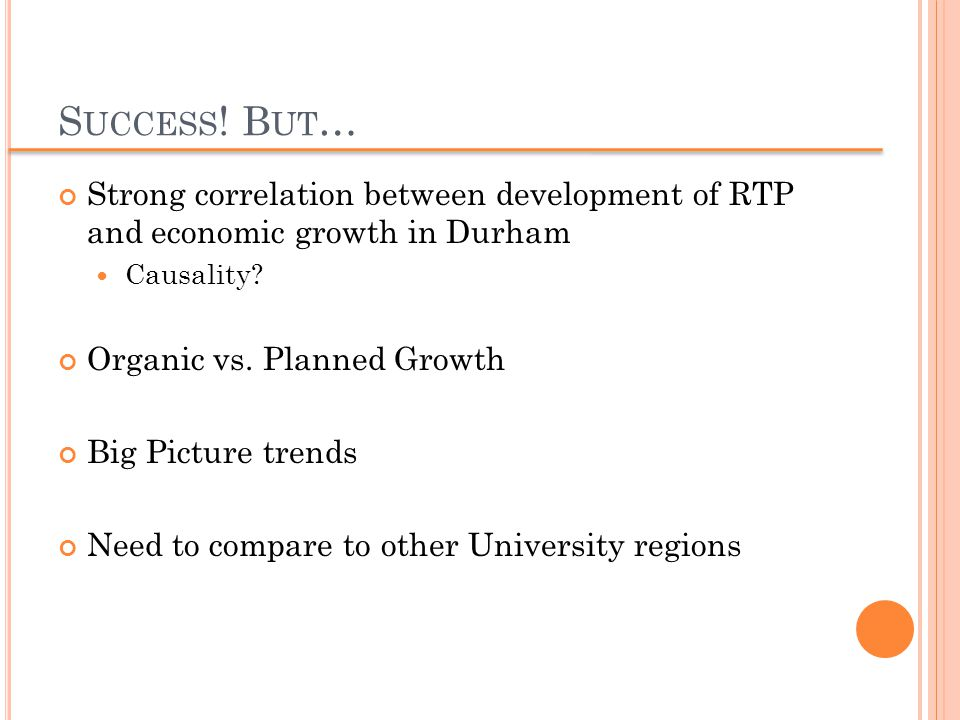 S UCCESS ! B UT … Strong correlation between development of RTP and economic growth in Durham Causality? Organic vs. Planned Growth Big Picture trends