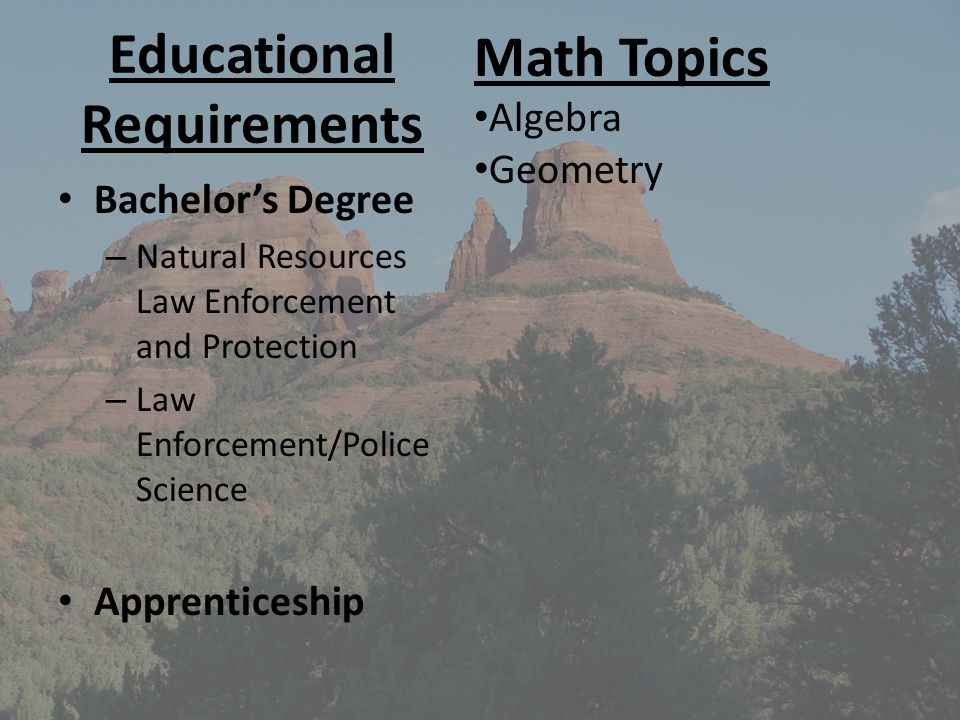 Educational Requirements Bachelors Degree – Natural Resources Law Enforcement and Protection – Law Enforcement/Police Science Apprenticeship Math Topi