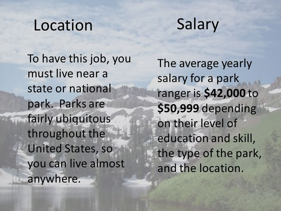Location To have this job, you must live near a state or national park. Parks are fairly ubiquitous throughout the United States, so you can live almo