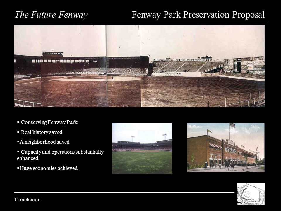 The Future Fenway Fenway Park Preservation Proposal Conclusion Conserving Fenway Park: Real history saved A neighborhood saved Capacity and operations substantially enhanced Huge economies achieved