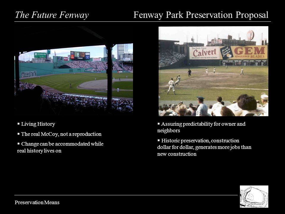 The Future Fenway Fenway Park Preservation Proposal Preservation Means Living History The real McCoy, not a reproduction Change can be accommodated while real history lives on Assuring predictability for owner and neighbors Historic preservation, construction dollar for dollar, generates more jobs than new construction