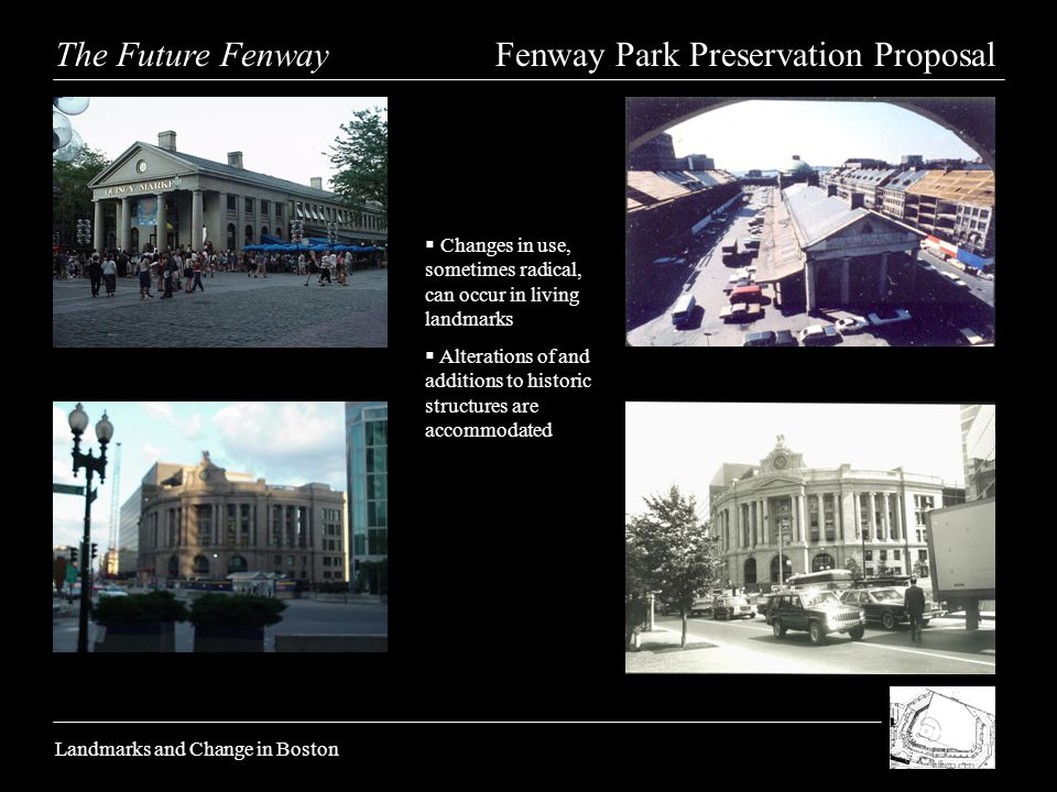 The Future Fenway Fenway Park Preservation Proposal Landmarks and Change in Boston Changes in use, sometimes radical, can occur in living landmarks Alterations of and additions to historic structures are accommodated