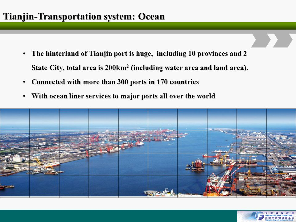 Logo Tianjin-Transportation system: Ocean The hinterland of Tianjin port is huge, including 10 provinces and 2 State City, total area is 200km 2 (including water area and land area).The hinterland of Tianjin port is huge, including 10 provinces and 2 State City, total area is 200km 2 (including water area and land area).