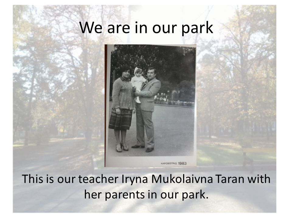 We are in our park This is our teacher Iryna Mukolaivna Taran with her parents in our park.