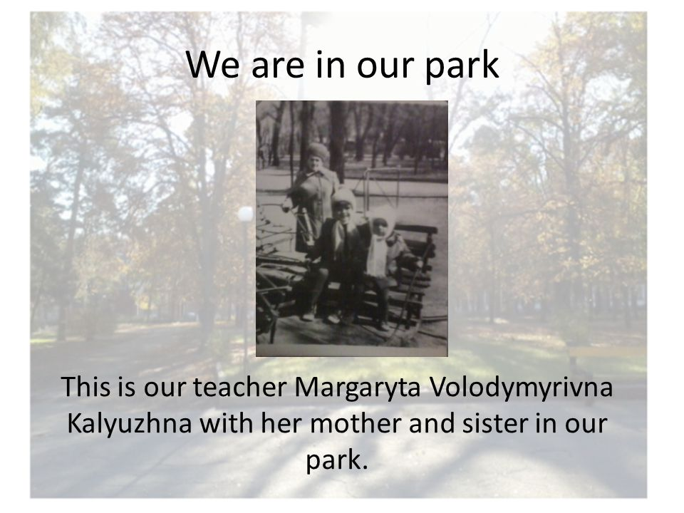 We are in our park This is our teacher Margaryta Volodymyrivna Kalyuzhna with her mother and sister in our park.