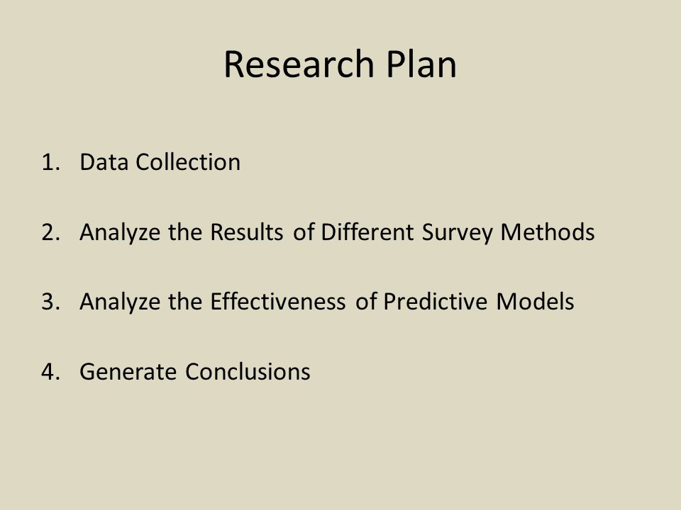 Research Plan 1.Data Collection 2.Analyze the Results of Different Survey Methods 3.Analyze the Effectiveness of Predictive Models 4.Generate Conclusions
