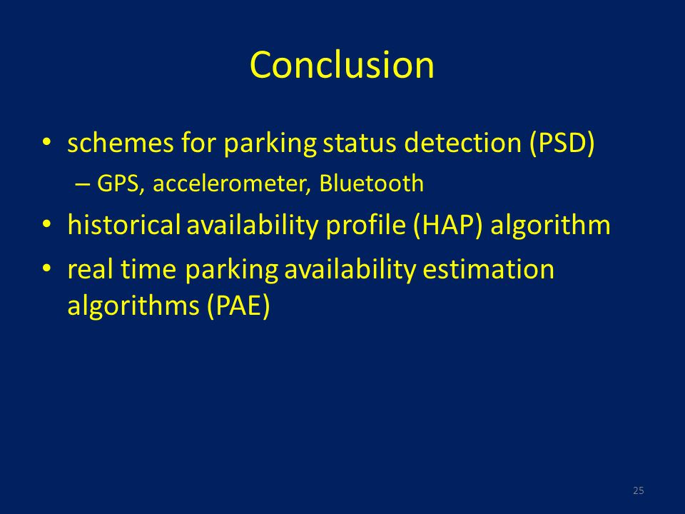 Conclusion schemes for parking status detection (PSD) – GPS, accelerometer, Bluetooth historical availability profile (HAP) algorithm real time parking availability estimation algorithms (PAE) 25
