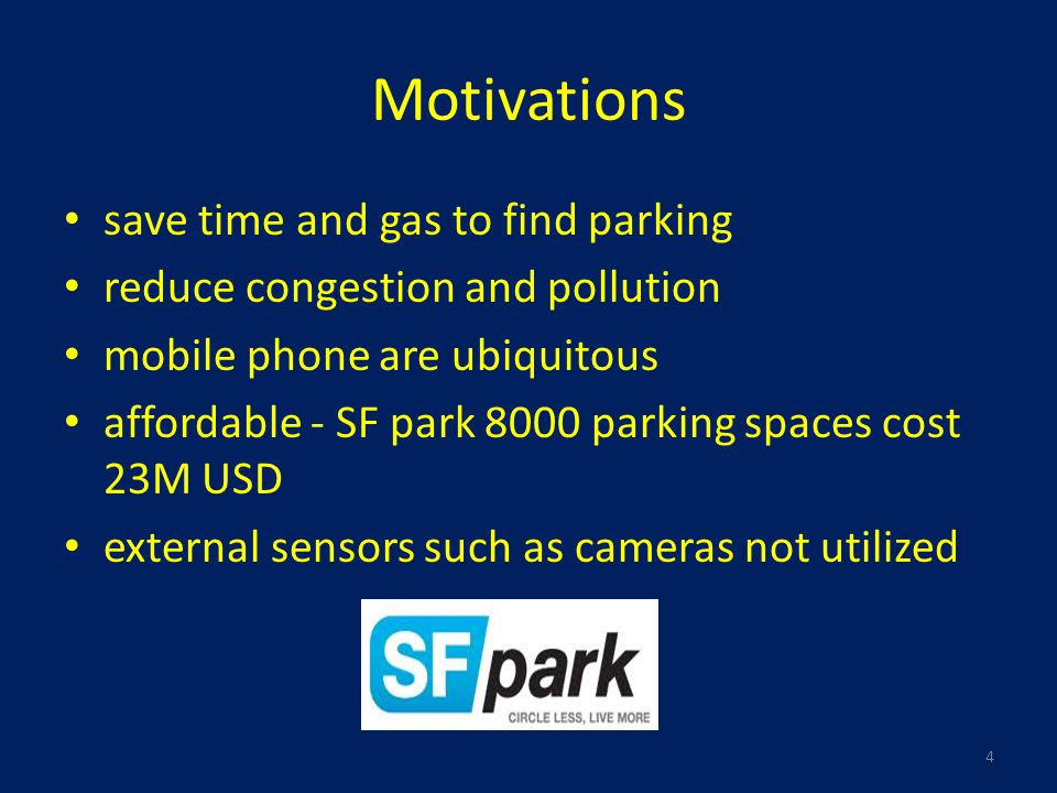 Motivations save time and gas to find parking reduce congestion and pollution mobile phone are ubiquitous affordable - SF park 8000 parking spaces cost 23M USD external sensors such as cameras not utilized 4