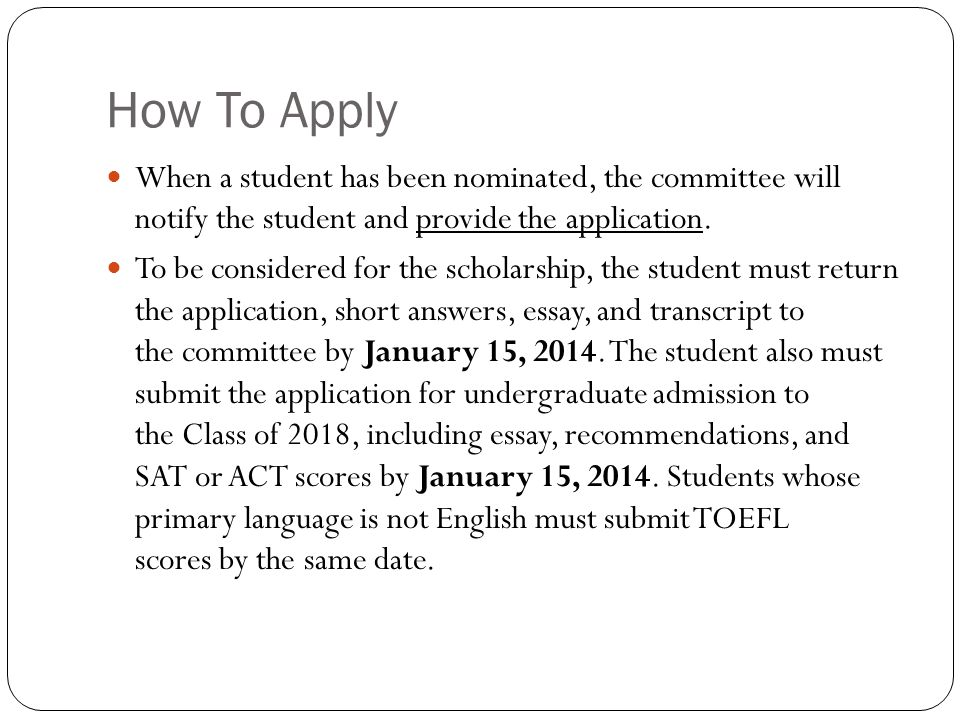 How To Apply When a student has been nominated, the committee will notify the student and provide the application. To be considered for the scholarshi