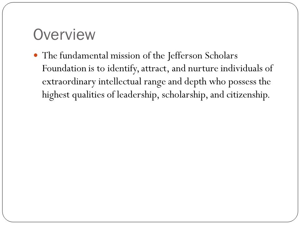 Overview The fundamental mission of the Jefferson Scholars Foundation is to identify, attract, and nurture individuals of extraordinary intellectual range and depth who possess the highest qualities of leadership, scholarship, and citizenship.