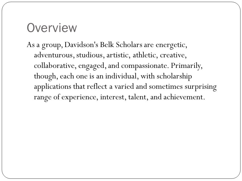 Overview As a group, Davidson's Belk Scholars are energetic, adventurous, studious, artistic, athletic, creative, collaborative, engaged, and compassi