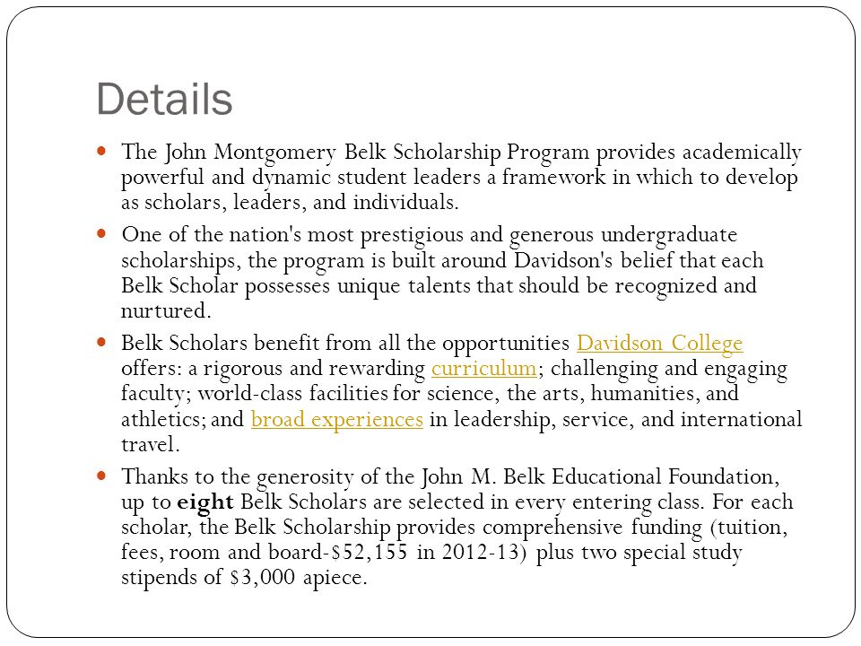 Details The John Montgomery Belk Scholarship Program provides academically powerful and dynamic student leaders a framework in which to develop as scholars, leaders, and individuals.