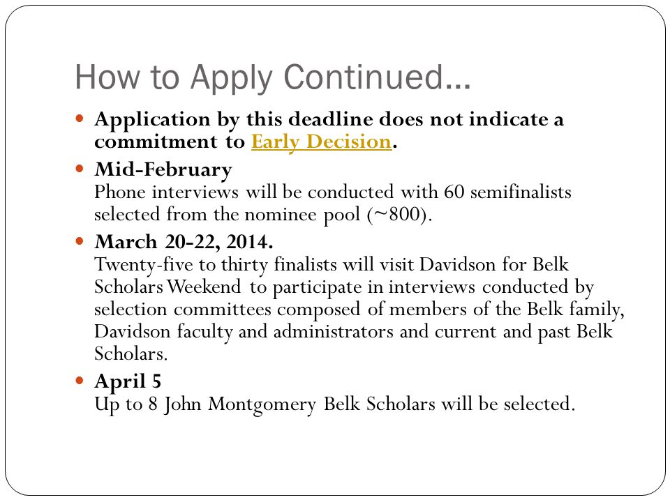 How to Apply Continued… Application by this deadline does not indicate a commitment to Early Decision.Early Decision Mid-February Phone interviews will be conducted with 60 semifinalists selected from the nominee pool (~800).