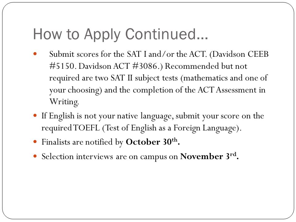 How to Apply Continued… Submit scores for the SAT I and/or the ACT.