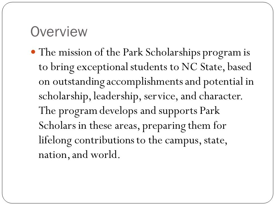 Overview The mission of the Park Scholarships program is to bring exceptional students to NC State, based on outstanding accomplishments and potential in scholarship, leadership, service, and character.