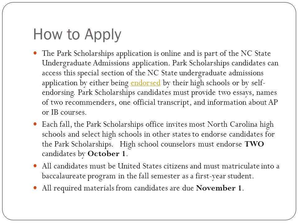 How to Apply The Park Scholarships application is online and is part of the NC State Undergraduate Admissions application. Park Scholarships candidate