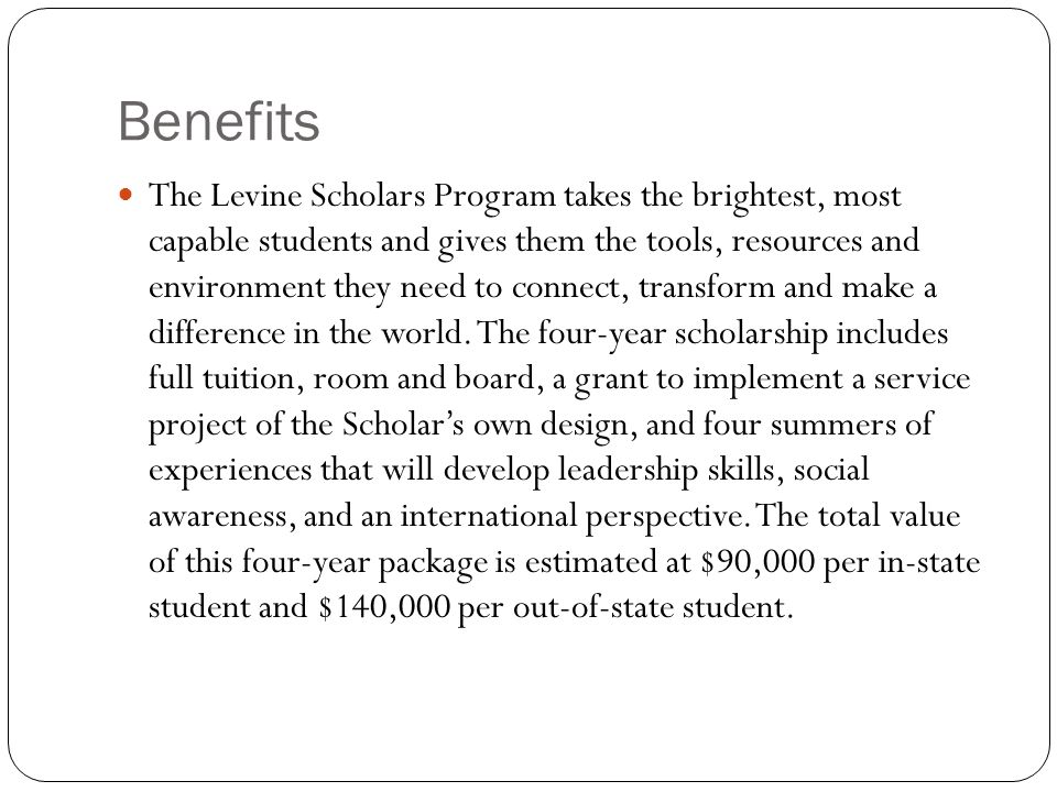 Benefits The Levine Scholars Program takes the brightest, most capable students and gives them the tools, resources and environment they need to connect, transform and make a difference in the world.