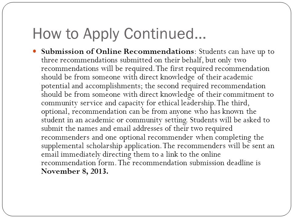How to Apply Continued… Submission of Online Recommendations: Students can have up to three recommendations submitted on their behalf, but only two recommendations will be required.