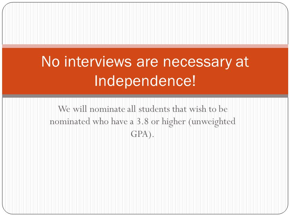 We will nominate all students that wish to be nominated who have a 3.8 or higher (unweighted GPA). No interviews are necessary at Independence!