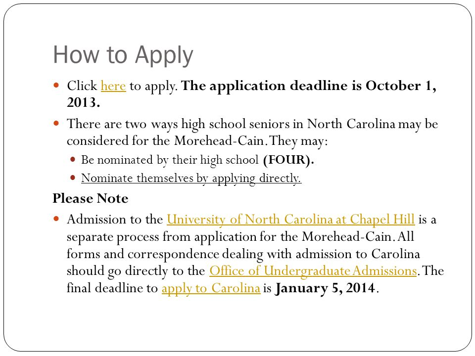 How to Apply Click here to apply. The application deadline is October 1, 2013.here There are two ways high school seniors in North Carolina may be con