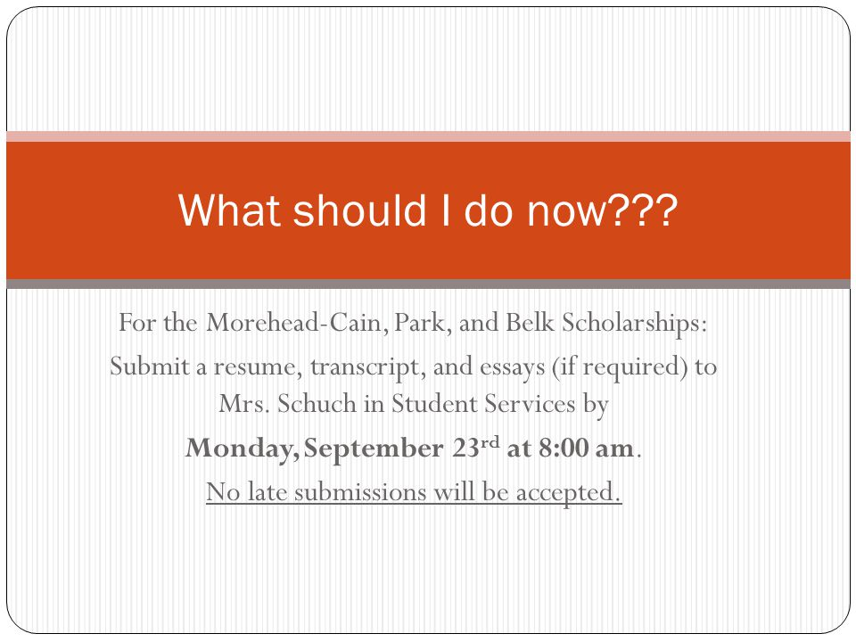 For the Morehead-Cain, Park, and Belk Scholarships: Submit a resume, transcript, and essays (if required) to Mrs. Schuch in Student Services by Monday