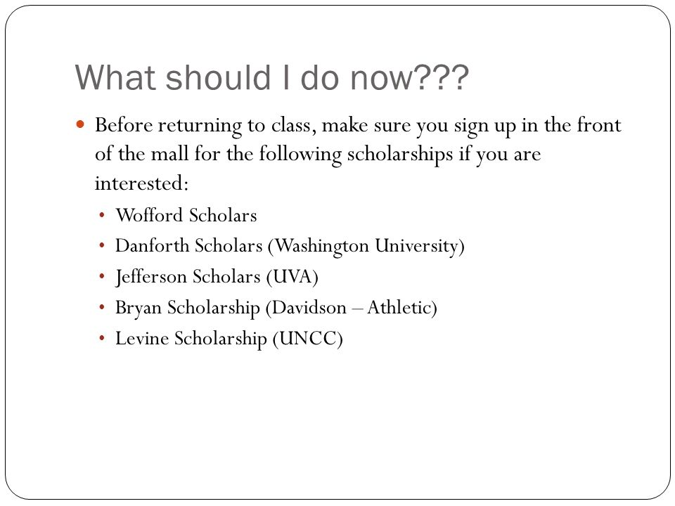 Before returning to class, make sure you sign up in the front of the mall for the following scholarships if you are interested: Wofford Scholars Danforth Scholars (Washington University) Jefferson Scholars (UVA) Bryan Scholarship (Davidson – Athletic) Levine Scholarship (UNCC)
