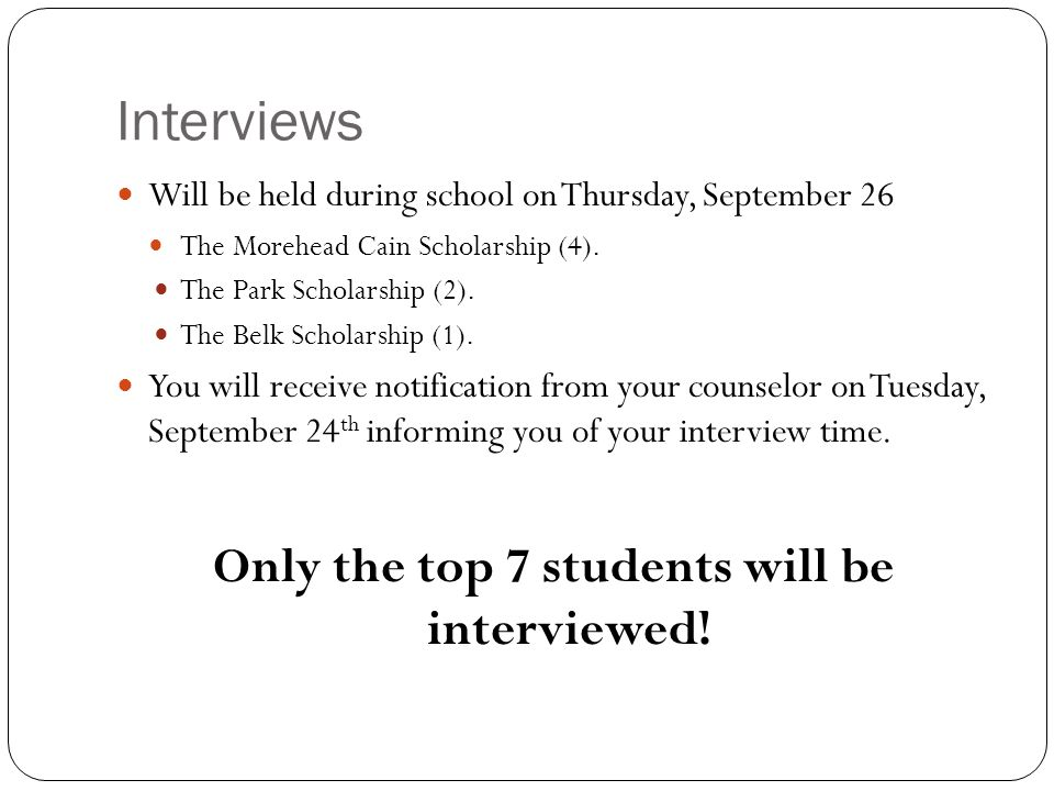 Interviews Will be held during school on Thursday, September 26 The Morehead Cain Scholarship (4). The Park Scholarship (2). The Belk Scholarship (1).