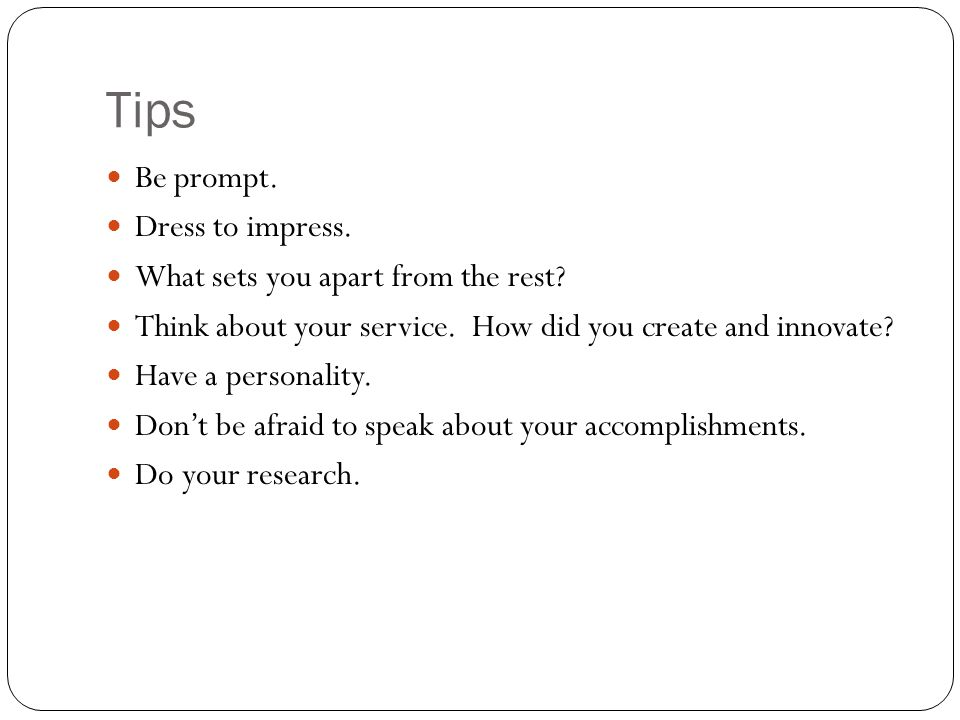 Tips Be prompt. Dress to impress. What sets you apart from the rest? Think about your service. How did you create and innovate? Have a personality. Do