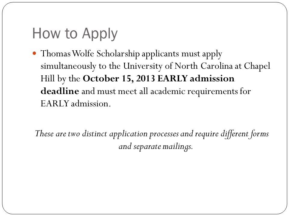 How to Apply Thomas Wolfe Scholarship applicants must apply simultaneously to the University of North Carolina at Chapel Hill by the October 15, 2013 EARLY admission deadline and must meet all academic requirements for EARLY admission.