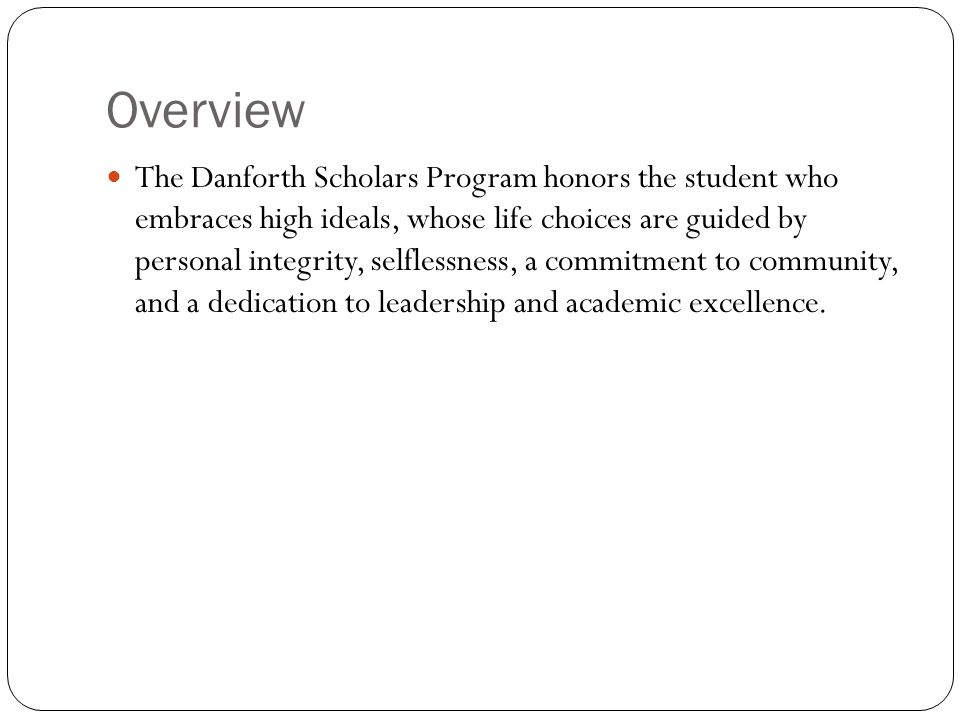 Overview The Danforth Scholars Program honors the student who embraces high ideals, whose life choices are guided by personal integrity, selflessness,