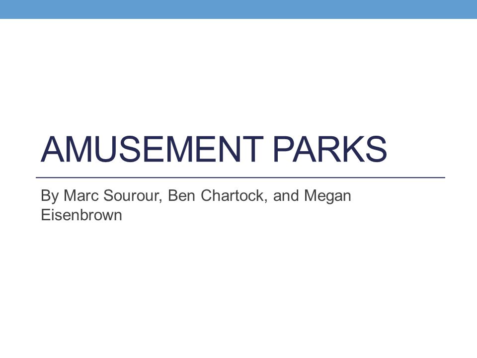 AMUSEMENT PARKS By Marc Sourour, Ben Chartock, and Megan Eisenbrown