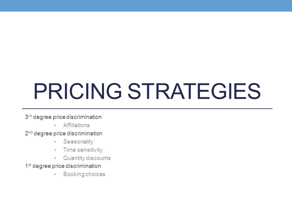 PRICING STRATEGIES 3 rd degree price discrimination Affiliations 2 nd degree price discrimination Seasonality Time sensitivity Quantity discounts 1 st
