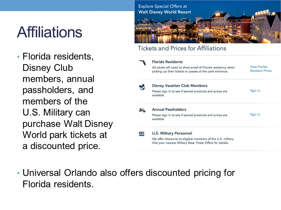 Affiliations Florida residents, Disney Club members, annual passholders, and members of the U.S. Military can purchase Walt Disney World park tickets