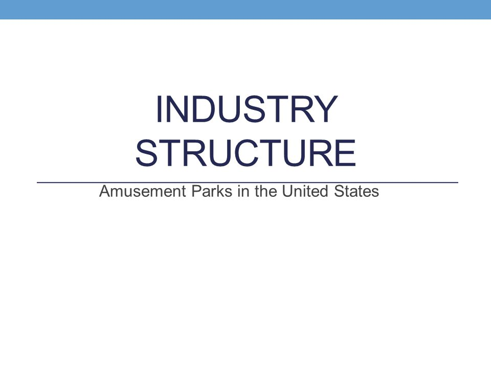 INDUSTRY STRUCTURE Amusement Parks in the United States