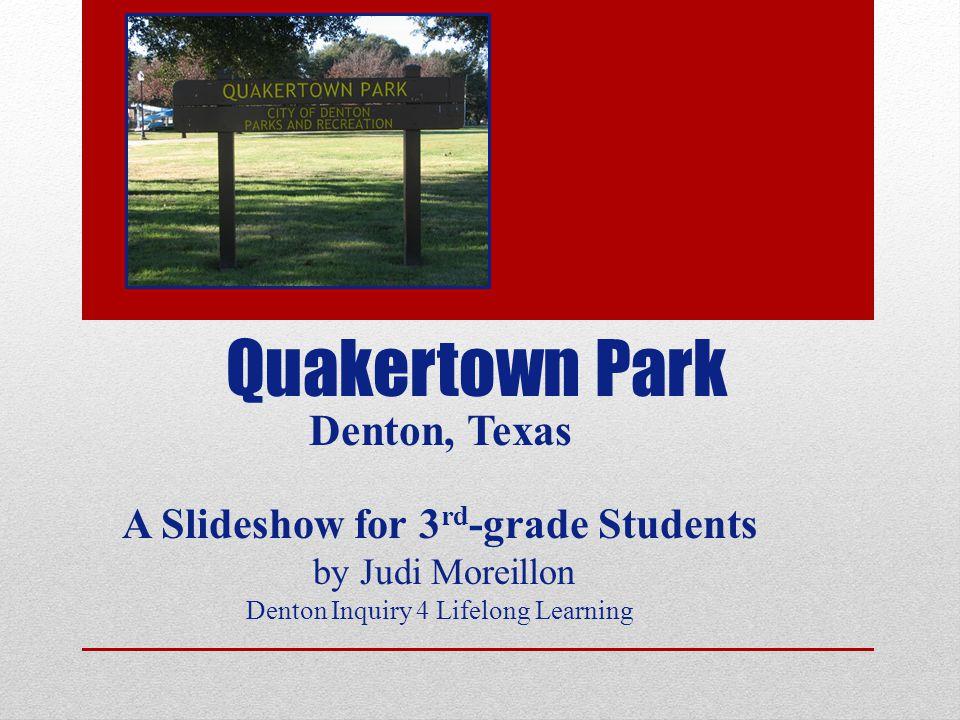 Quakertown Park Denton, Texas A Slideshow for 3 rd -grade Students by Judi Moreillon Denton Inquiry 4 Lifelong Learning