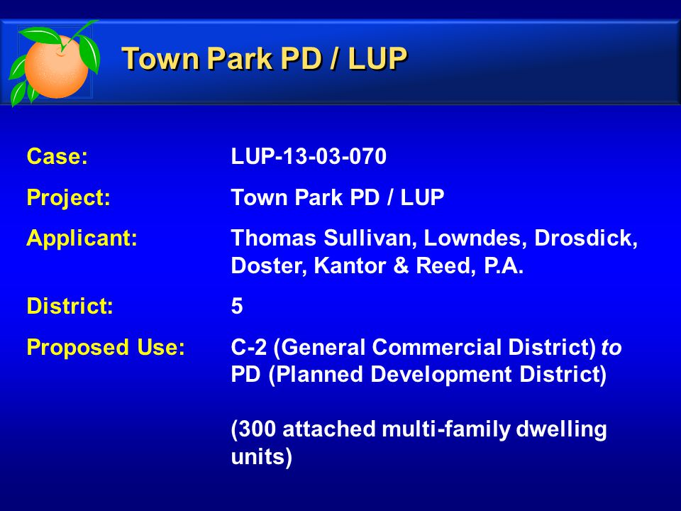 Case: LUP-13-03-070 Project: Town Park PD / LUP Applicant: Thomas Sullivan, Lowndes, Drosdick, Doster, Kantor & Reed, P.A.