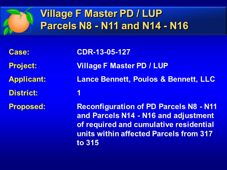 Case: CDR-13-05-127 Project: Village F Master PD / LUP Applicant: Lance Bennett, Poulos & Bennett, LLC District: 1 Proposed:Reconfiguration of PD Parcels N8 - N11 and Parcels N14 - N16 and adjustment of required and cumulative residential units within affected Parcels from 317 to 315 Village F Master PD / LUP Parcels N8 - N11 and N14 - N16 Village F Master PD / LUP Parcels N8 - N11 and N14 - N16