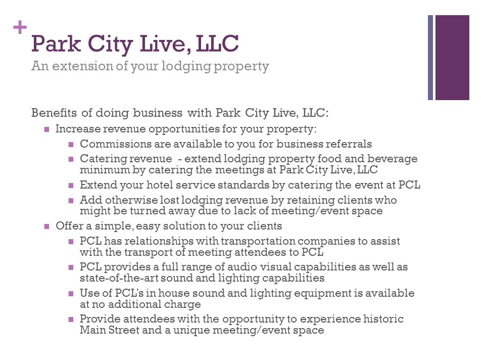 + Park City Live, LLC An extension of your lodging property Benefits of doing business with Park City Live, LLC: Increase revenue opportunities for your property: Commissions are available to you for business referrals Catering revenue - extend lodging property food and beverage minimum by catering the meetings at Park City Live, LLC Extend your hotel service standards by catering the event at PCL Add otherwise lost lodging revenue by retaining clients who might be turned away due to lack of meeting/event space Offer a simple, easy solution to your clients PCL has relationships with transportation companies to assist with the transport of meeting attendees to PCL PCL provides a full range of audio visual capabilities as well as state-of-the-art sound and lighting capabilities Use of PCLs in house sound and lighting equipment is available at no additional charge Provide attendees with the opportunity to experience historic Main Street and a unique meeting/event space