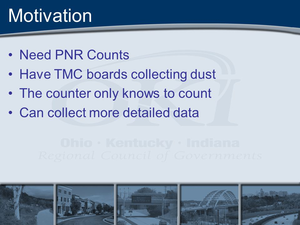 Motivation Need PNR Counts Have TMC boards collecting dust The counter only knows to count Can collect more detailed data
