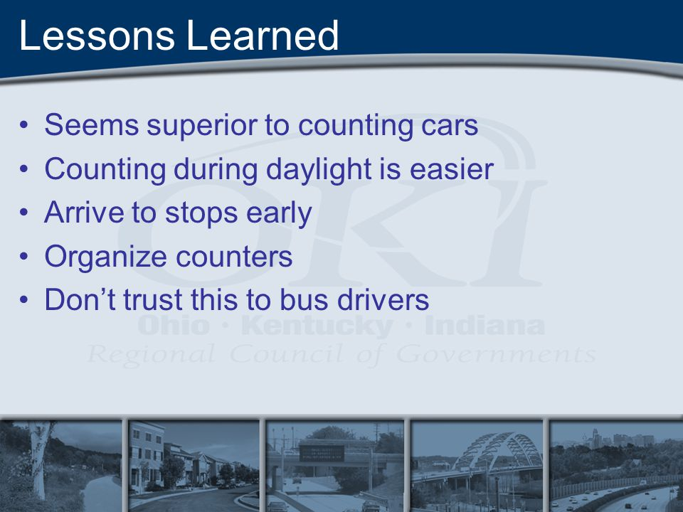 Lessons Learned Seems superior to counting cars Counting during daylight is easier Arrive to stops early Organize counters Dont trust this to bus drivers