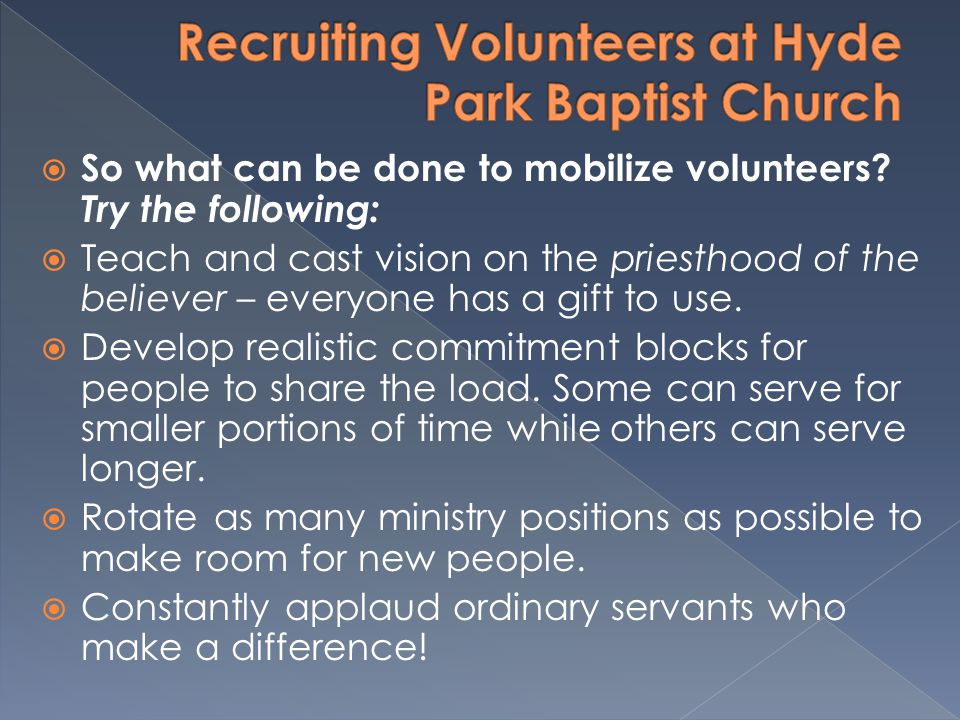 So what can be done to mobilize volunteers? Try the following: Teach and cast vision on the priesthood of the believer – everyone has a gift to use. D