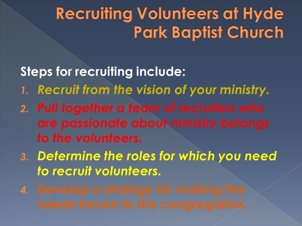 Steps for recruiting include: 1. Recruit from the vision of your ministry. 2. Pull together a team of recruiters who are passionate about ministry bel